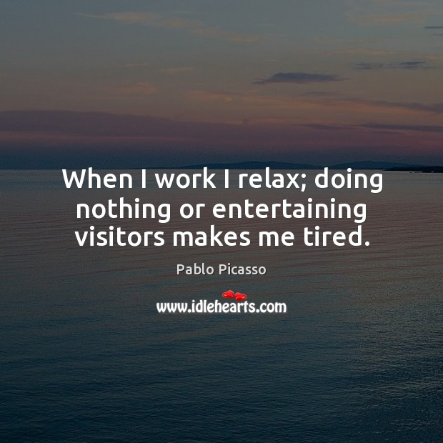 When I work I relax; doing nothing or entertaining visitors makes me tired. Pablo Picasso Picture Quote