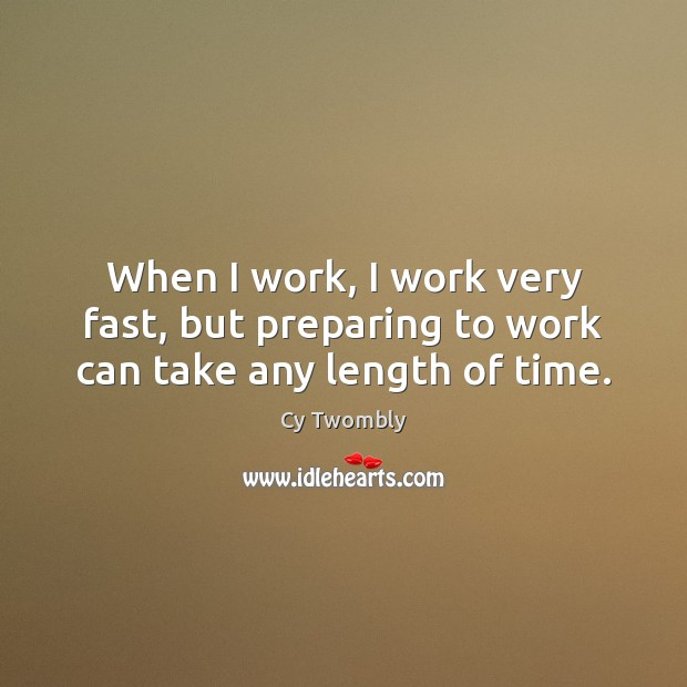 When I work, I work very fast, but preparing to work can take any length of time. Image