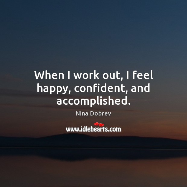 When I work out, I feel happy, confident, and accomplished. Nina Dobrev Picture Quote