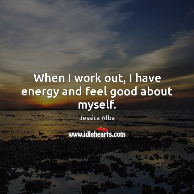 When I work out, I have energy and feel good about myself. Jessica Alba Picture Quote