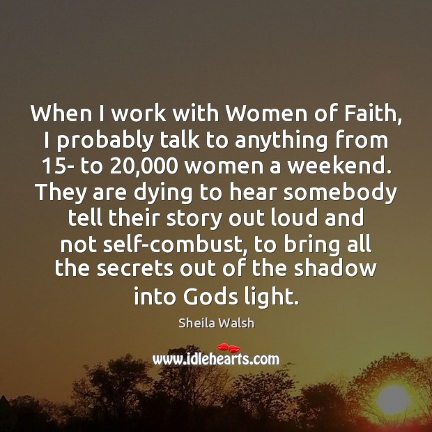 When I work with Women of Faith, I probably talk to anything Image