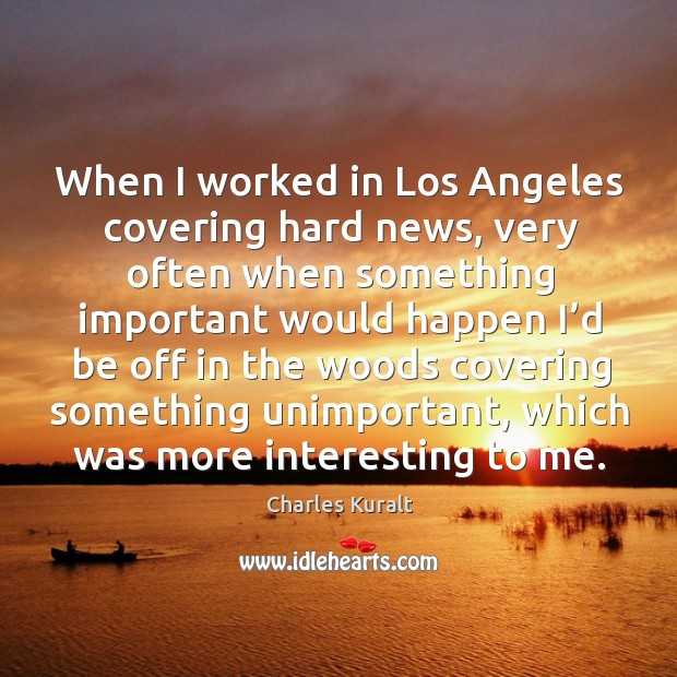 When I worked in los angeles covering hard news, very often when something important Image