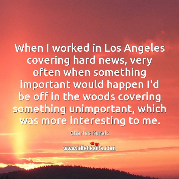 When I worked in Los Angeles covering hard news, very often when Image