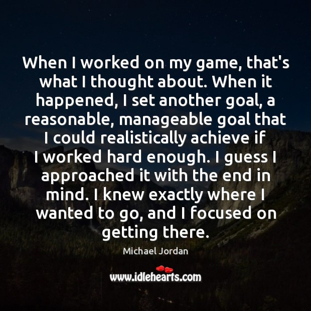 When I worked on my game, that's what I thought about. When Michael Jordan Picture Quote