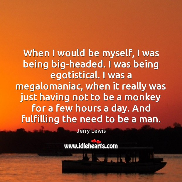 Image, When I would be myself, I was being big-headed. I was being