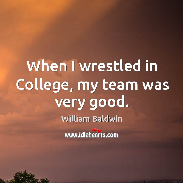 When I wrestled in college, my team was very good. William Baldwin Picture Quote
