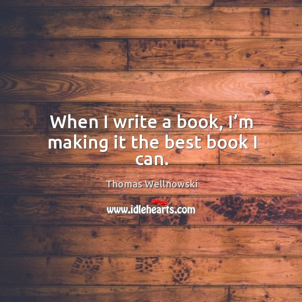 When I write a book, I'm making it the best book I can. Image
