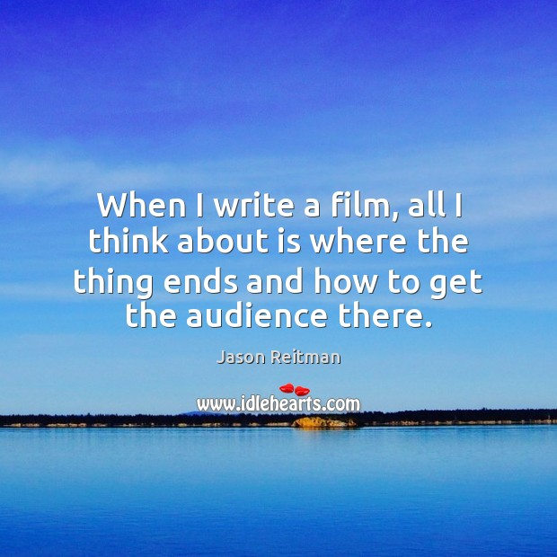 When I write a film, all I think about is where the Jason Reitman Picture Quote
