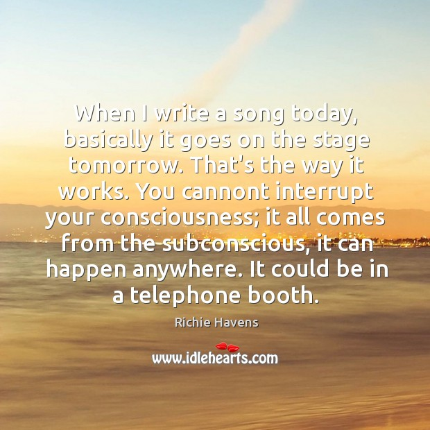 When I write a song today, basically it goes on the stage Richie Havens Picture Quote