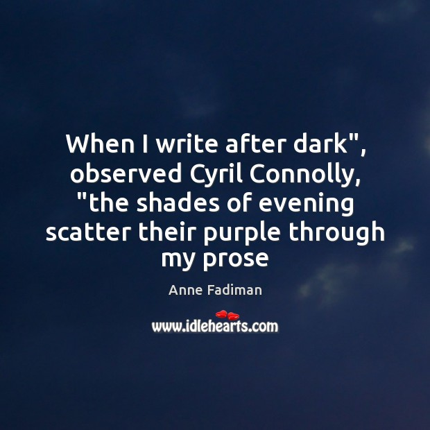 "Image, When I write after dark"", observed Cyril Connolly, ""the shades of evening"