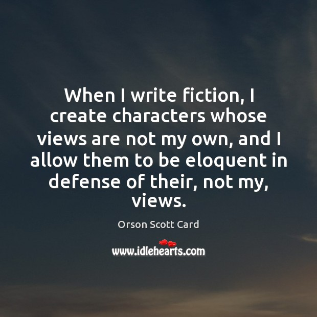 When I write fiction, I create characters whose views are not my Orson Scott Card Picture Quote