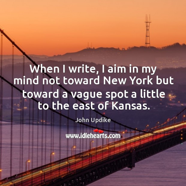 Image, When I write, I aim in my mind not toward new york but toward a vague spot a little to the east of kansas.