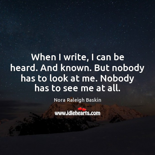 When I write, I can be heard. And known. But nobody has Image