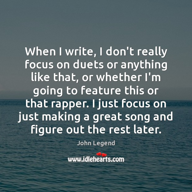 When I write, I don't really focus on duets or anything like John Legend Picture Quote