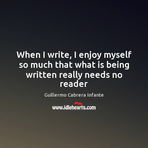 When I write, I enjoy myself so much that what is being written really needs no reader Image