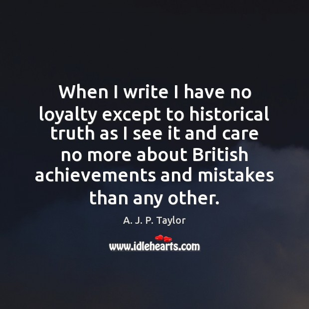 When I write I have no loyalty except to historical truth as A. J. P. Taylor Picture Quote