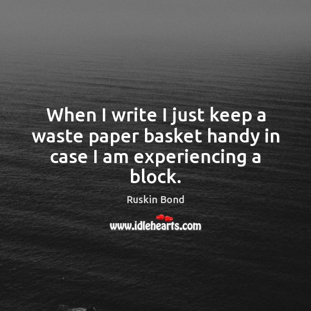 When I write I just keep a waste paper basket handy in case I am experiencing a block. Image