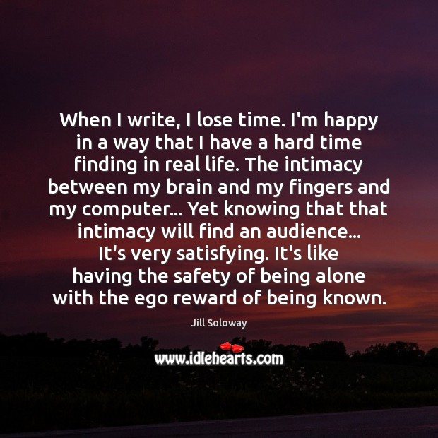 When I write, I lose time. I'm happy in a way that Jill Soloway Picture Quote