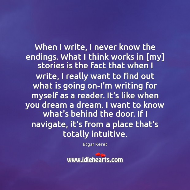 When I write, I never know the endings. What I think works Etgar Keret Picture Quote