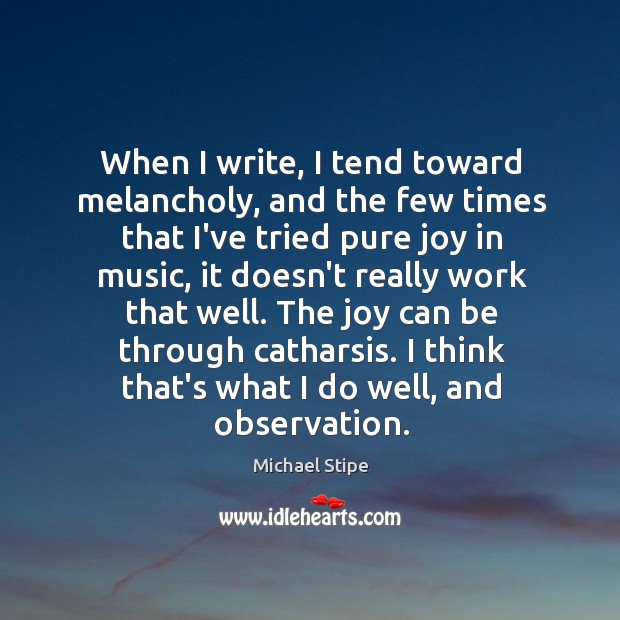 When I write, I tend toward melancholy, and the few times that Michael Stipe Picture Quote