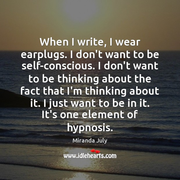 When I write, I wear earplugs. I don't want to be self-conscious. Miranda July Picture Quote