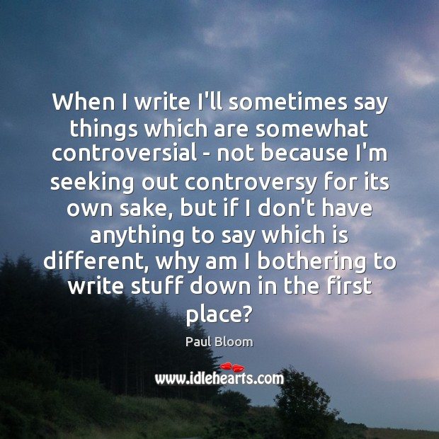 Paul Bloom Picture Quote image saying: When I write I'll sometimes say things which are somewhat controversial –