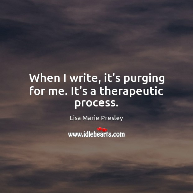 When I write, it's purging for me. It's a therapeutic process. Lisa Marie Presley Picture Quote