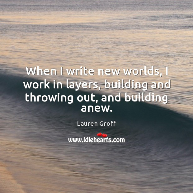 When I write new worlds, I work in layers, building and throwing out, and building anew. Lauren Groff Picture Quote