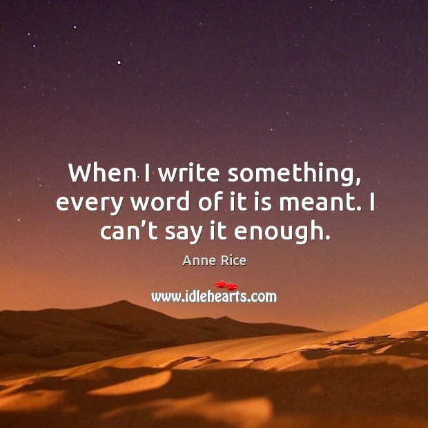 When I write something, every word of it is meant. I can't say it enough. Image