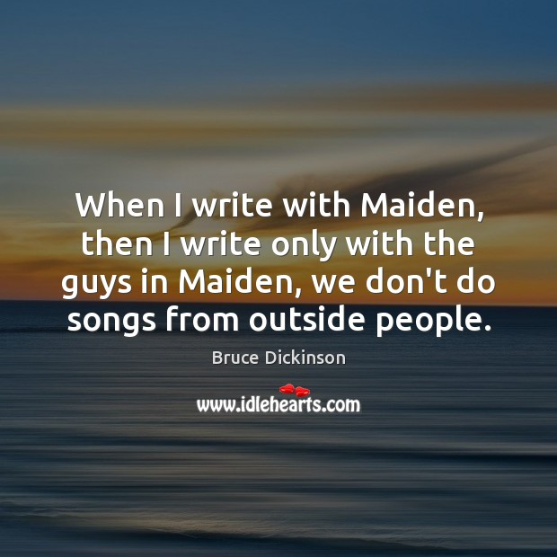 When I write with Maiden, then I write only with the guys Bruce Dickinson Picture Quote