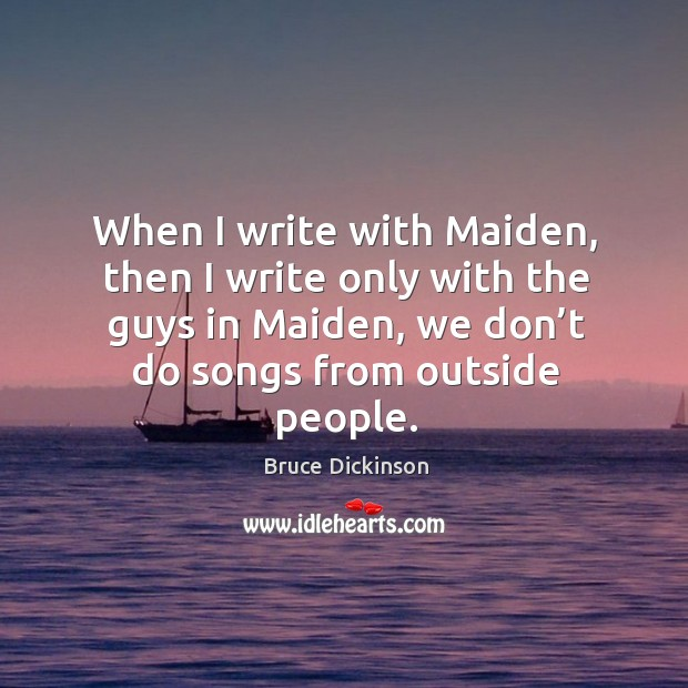When I write with maiden, then I write only with the guys in maiden, we don't do songs from outside people. Bruce Dickinson Picture Quote