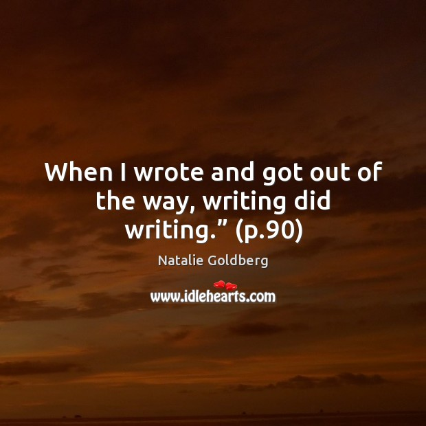 """When I wrote and got out of the way, writing did writing."""" (p.90) Image"""