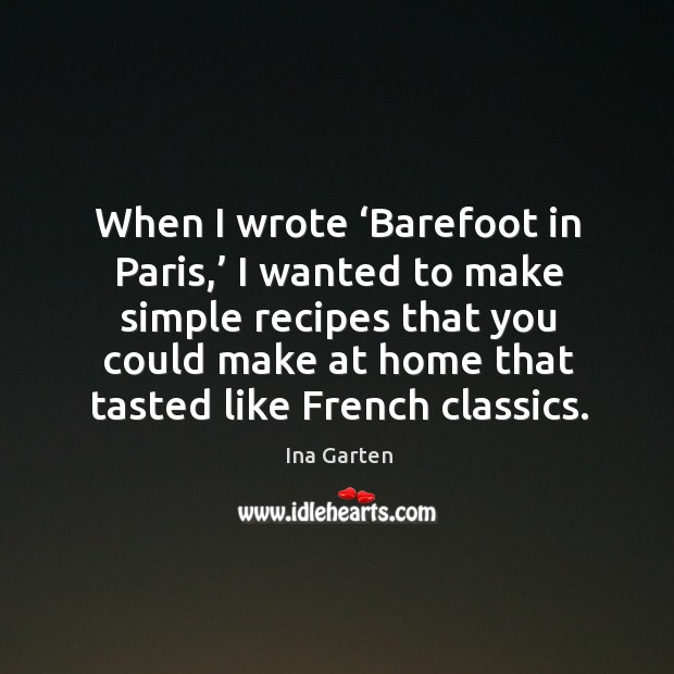 When I wrote 'barefoot in paris,' I wanted to make simple recipes that you could make Ina Garten Picture Quote
