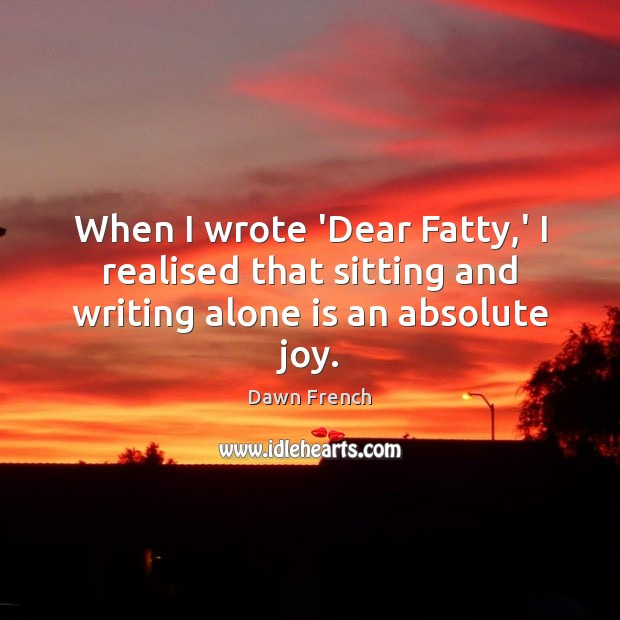 When I wrote 'Dear Fatty,' I realised that sitting and writing alone is an absolute joy. Image