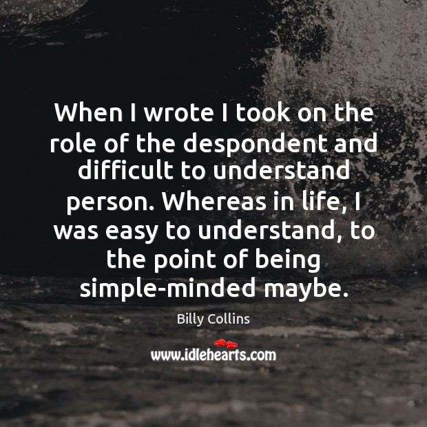 When I wrote I took on the role of the despondent and Image