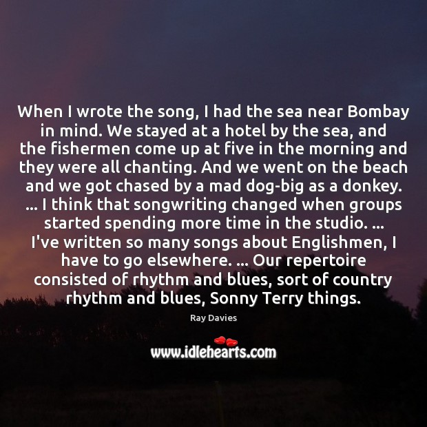 When I wrote the song, I had the sea near Bombay in Ray Davies Picture Quote