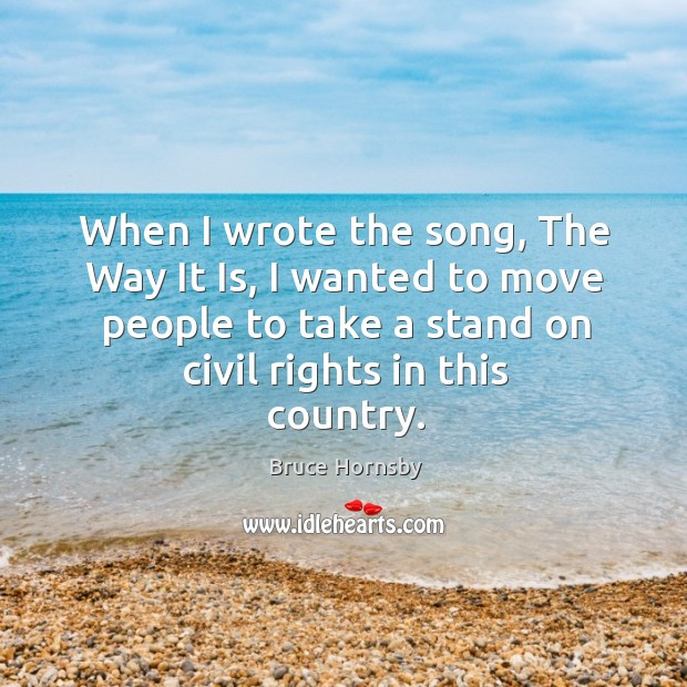 When I wrote the song, the way it is, I wanted to move people to take a stand on civil rights in this country. Image
