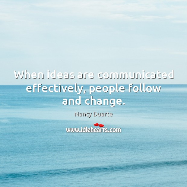 When ideas are communicated effectively, people follow and change. Nancy Duarte Picture Quote