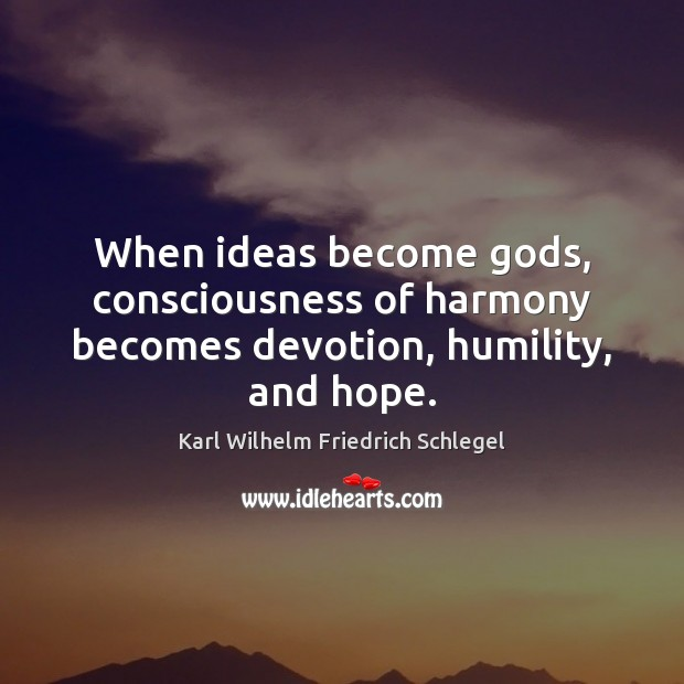 Karl Wilhelm Friedrich Schlegel Picture Quote image saying: When ideas become Gods, consciousness of harmony becomes devotion, humility, and hope.