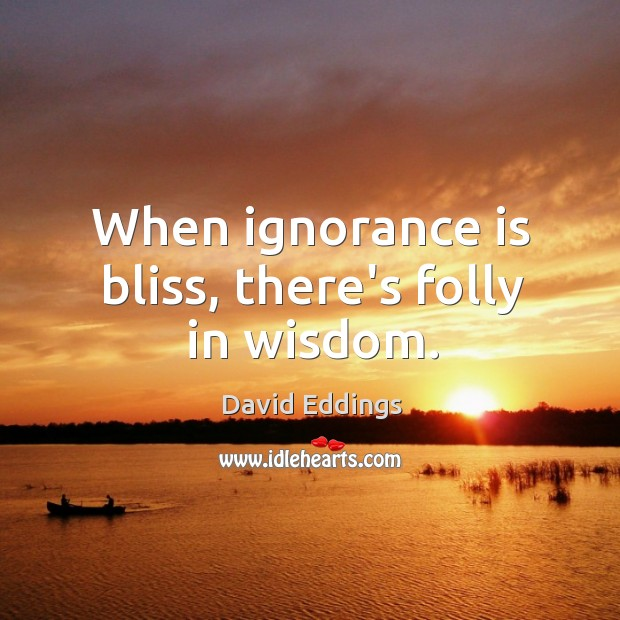Image, When ignorance is bliss, there's folly in wisdom.