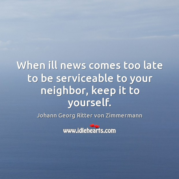 When ill news comes too late to be serviceable to your neighbor, keep it to yourself. Johann Georg Ritter von Zimmermann Picture Quote
