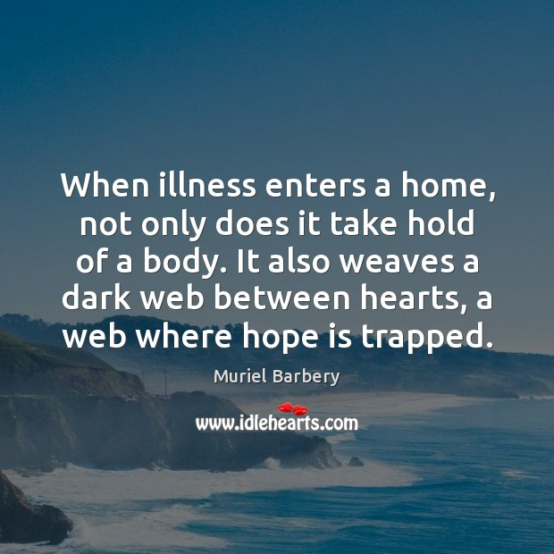 When illness enters a home, not only does it take hold of Muriel Barbery Picture Quote