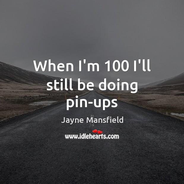 When I'm 100 I'll still be doing pin-ups Image