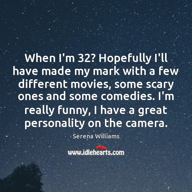 When I'm 32? Hopefully I'll have made my mark with a few different Image