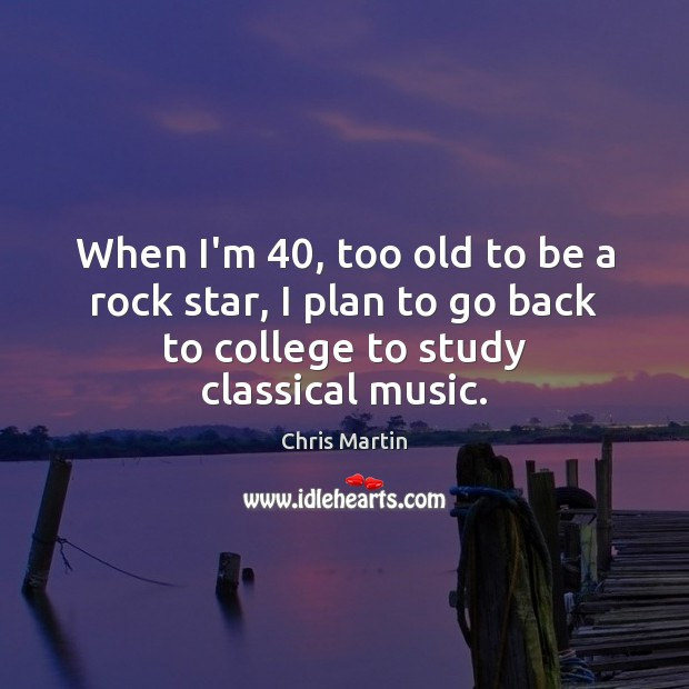 Image, When I'm 40, too old to be a rock star, I plan to