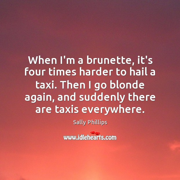 Image, When I'm a brunette, it's four times harder to hail a taxi.
