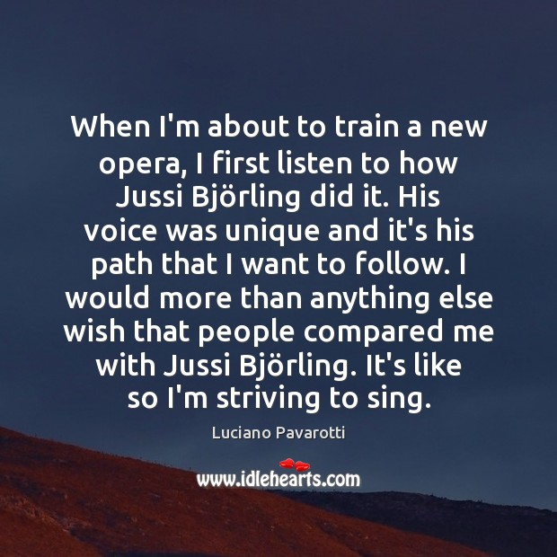 When I'm about to train a new opera, I first listen to Luciano Pavarotti Picture Quote