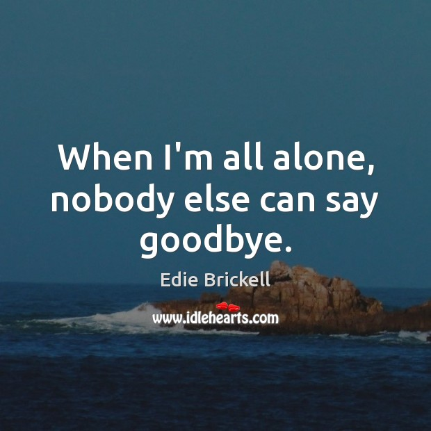 When I'm all alone, nobody else can say goodbye. Image