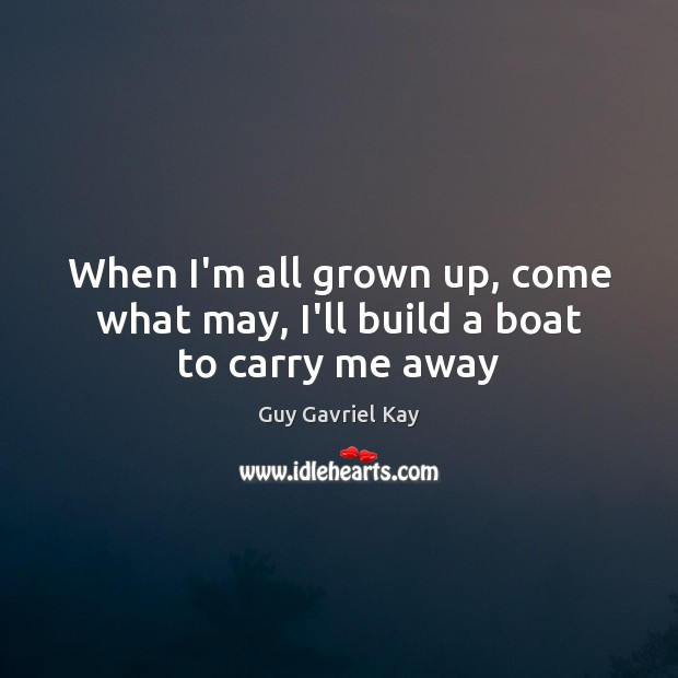 When I'm all grown up, come what may, I'll build a boat to carry me away Guy Gavriel Kay Picture Quote