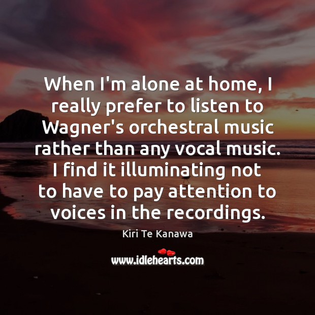 When I'm alone at home, I really prefer to listen to Wagner's Kiri Te Kanawa Picture Quote